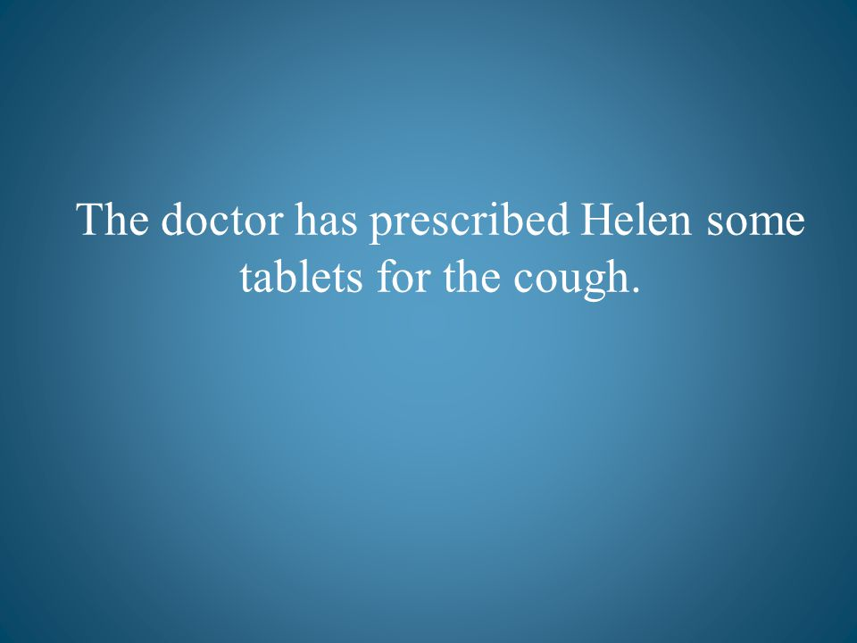 The doctor has prescribed Helen some tablets for the cough.
