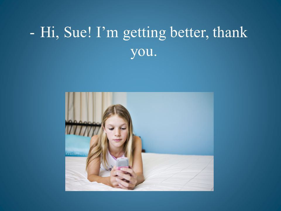 -Hi, Sue! Im getting better, thank you.