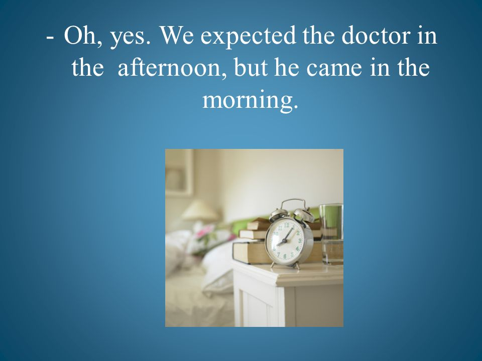-Oh, yes. We expected the doctor in the afternoon, but he came in the morning.