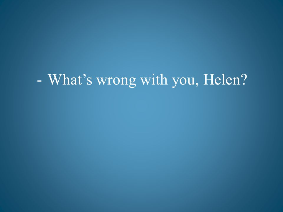 -Whats wrong with you, Helen