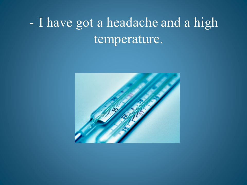 -I have got a headache and a high temperature.