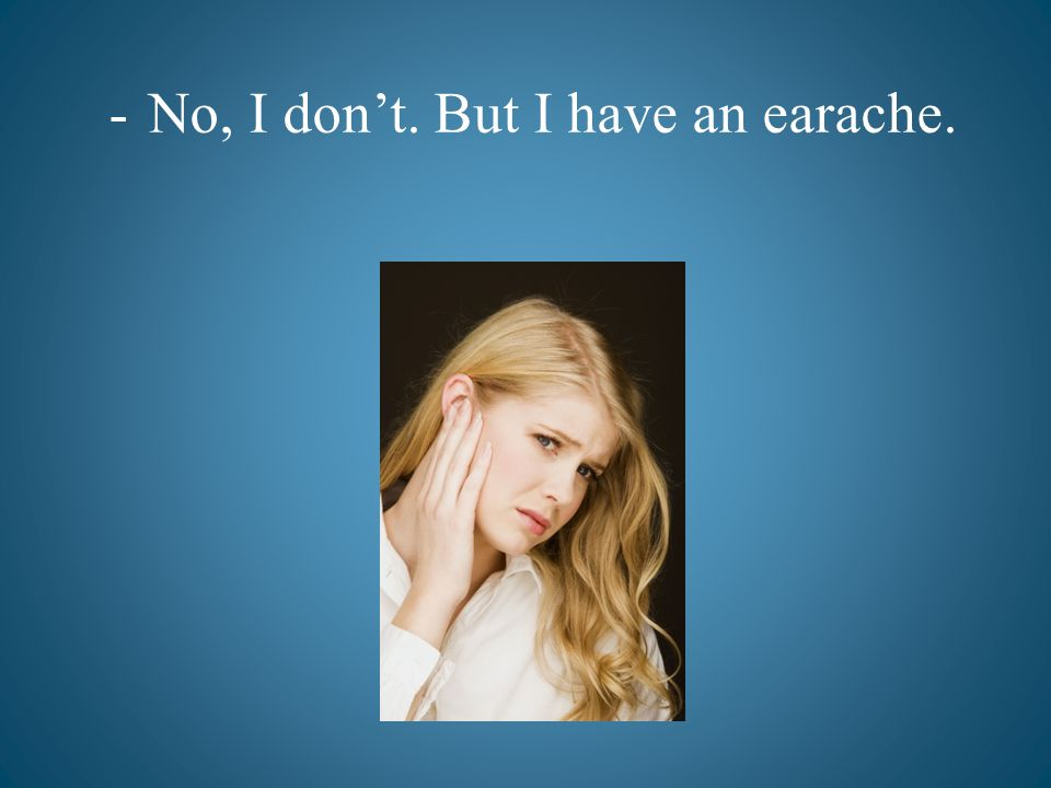 -No, I dont. But I have an earache.