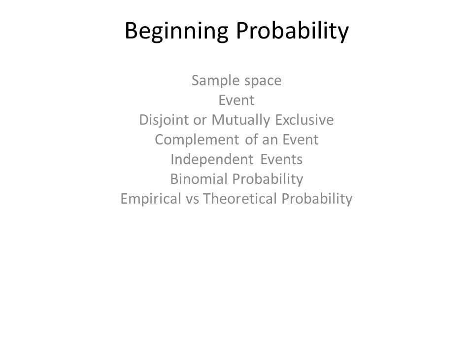 Beginning Probability Sample space Event Disjoint or Mutually Exclusive Complement of an Event Independent Events Binomial Probability Empirical vs Th