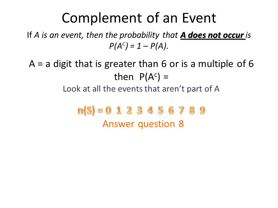 Complement of an Event A = a digit that is greater than 6 or is a multiple of 6 then P(A c ) = Look at all the events that arent part of A Answer ques
