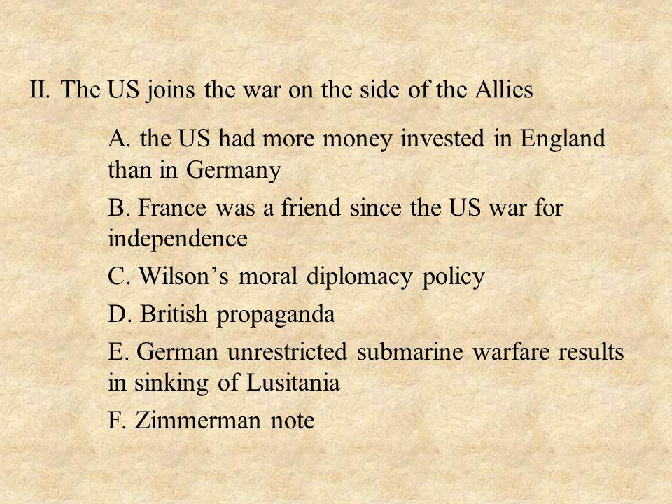 II. The US joins the war on the side of the Allies A. the US had more money invested in England than in Germany B. France was a friend since the US wa