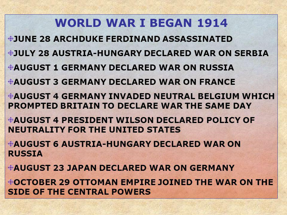 WORLD WAR I BEGAN 1914 JUNE 28 ARCHDUKE FERDINAND ASSASSINATED JULY 28 AUSTRIA-HUNGARY DECLARED WAR ON SERBIA AUGUST 1 GERMANY DECLARED WAR ON RUSSIA