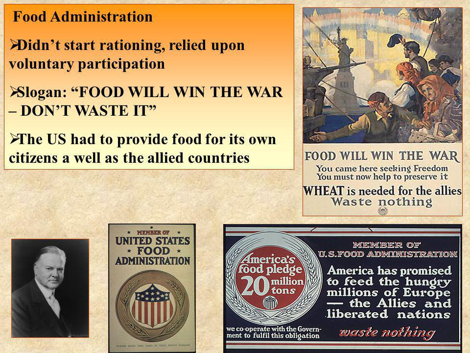 Food Administration Didnt start rationing, relied upon voluntary participation Slogan: FOOD WILL WIN THE WAR – DONT WASTE IT The US had to provide foo