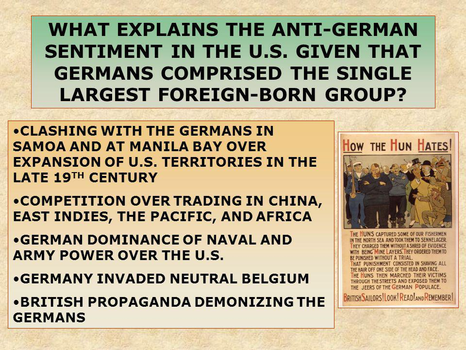 WHAT EXPLAINS THE ANTI-GERMAN SENTIMENT IN THE U.S. GIVEN THAT GERMANS COMPRISED THE SINGLE LARGEST FOREIGN-BORN GROUP? CLASHING WITH THE GERMANS IN S