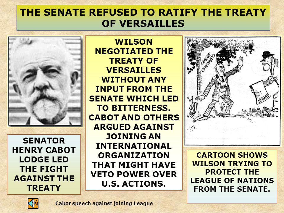 THE SENATE REFUSED TO RATIFY THE TREATY OF VERSAILLES SENATOR HENRY CABOT LODGE LED THE FIGHT AGAINST THE TREATY WILSON NEGOTIATED THE TREATY OF VERSA