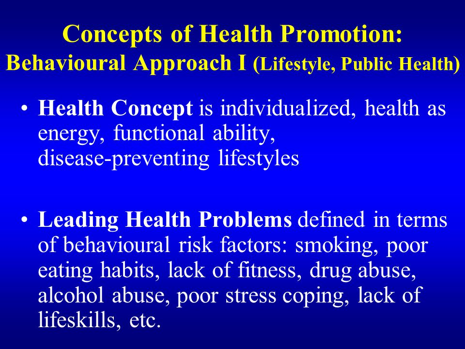 Concepts of Health Promotion: Behavioural Approach I ( Lifestyle, Public Health ) Health Concept is individualized, health as energy, functional abili