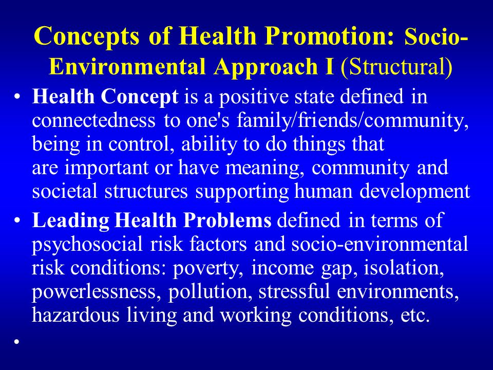 Concepts of Health Promotion: Socio- Environmental Approach I (Structural) Health Concept is a positive state defined in connectedness to one's family