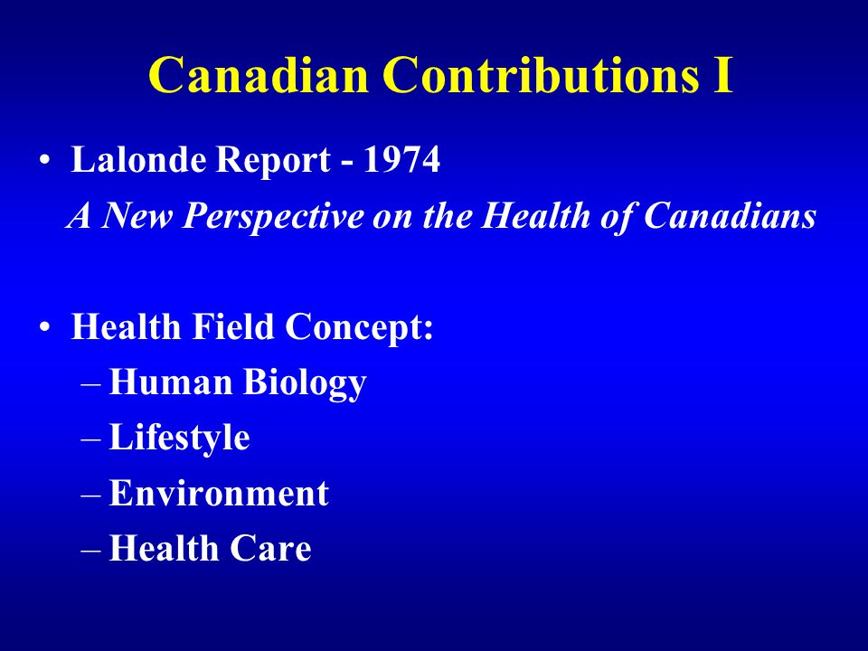 Canadian Contributions I Lalonde Report - 1974 A New Perspective on the Health of Canadians Health Field Concept: –Human Biology –Lifestyle –Environme