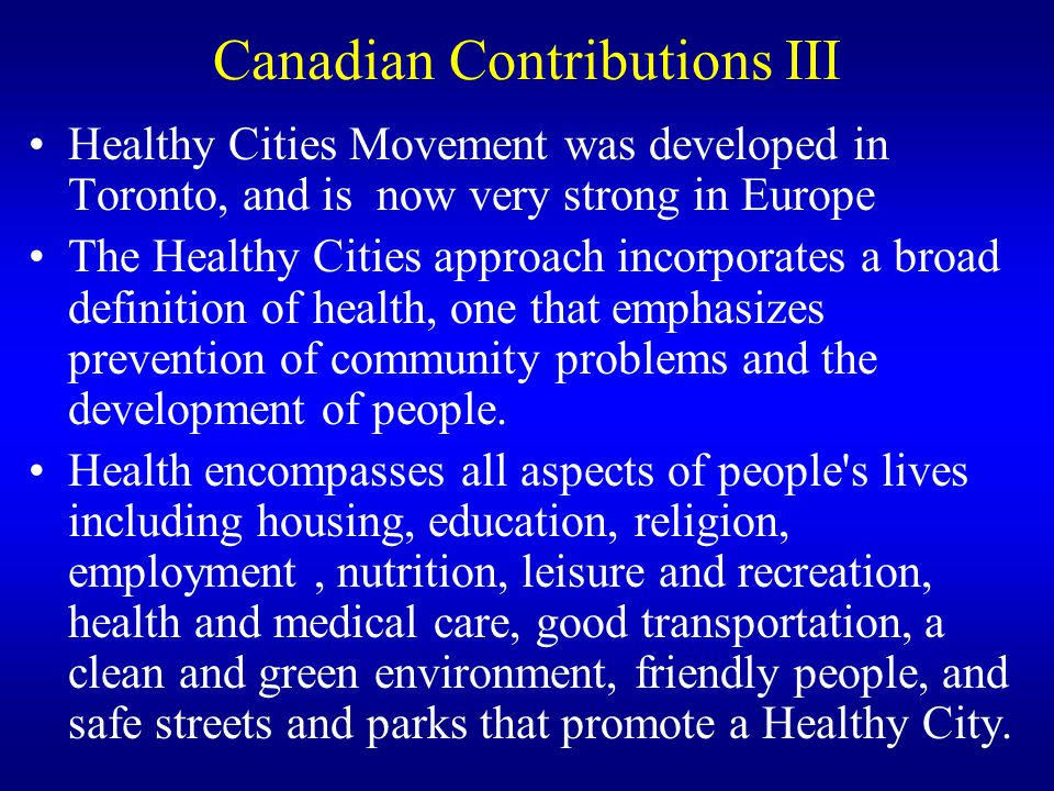 Canadian Contributions III Healthy Cities Movement was developed in Toronto, and is now very strong in Europe The Healthy Cities approach incorporates
