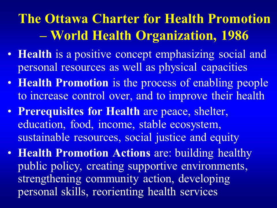 The Ottawa Charter for Health Promotion – World Health Organization, 1986 Health is a positive concept emphasizing social and personal resources as we