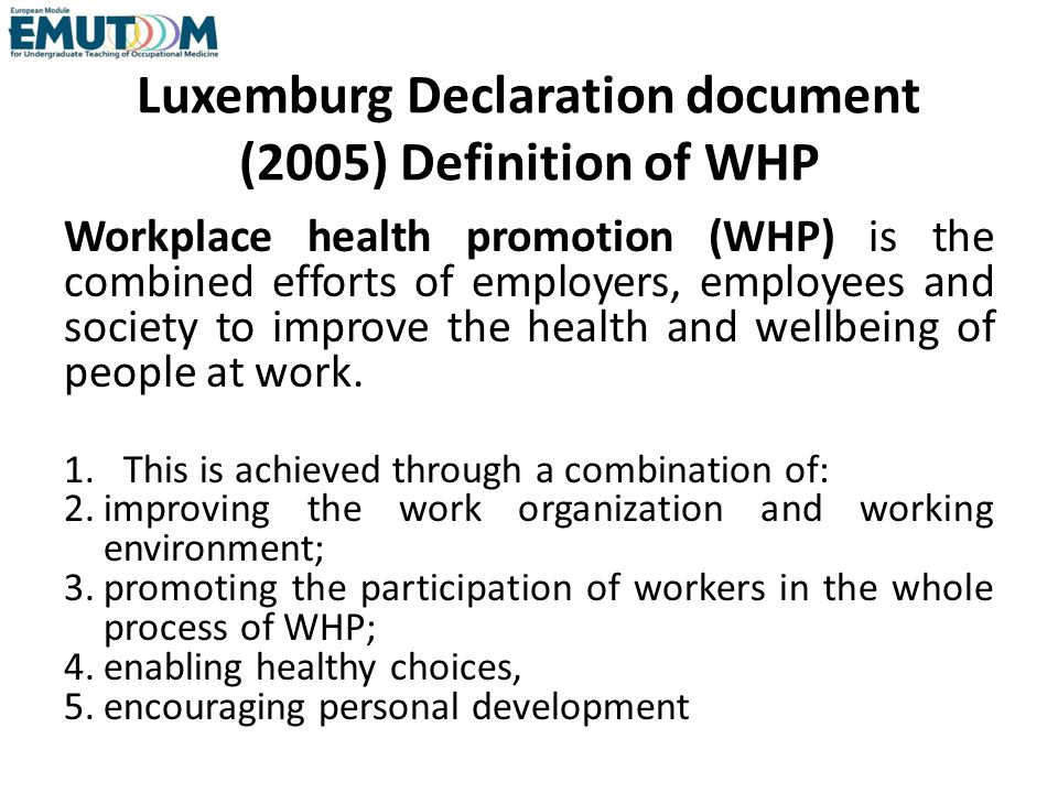 Luxemburg Declaration document (2005) Definition of WHP Workplace health promotion (WHP) is the combined efforts of employers, employees and society t
