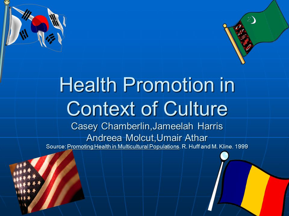 Health Promotion in Context of Culture Casey Chamberlin,Jameelah Harris Andreea Molcut,Umair Athar Source: Promoting Health in Multicultural Populatio