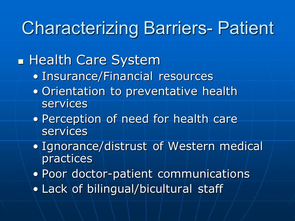 Characterizing Barriers- Patient Health Care System Health Care System Insurance/Financial resourcesInsurance/Financial resources Orientation to preve