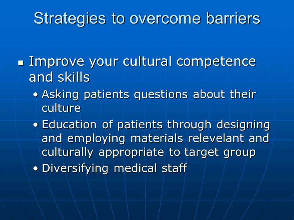 Strategies to overcome barriers Improve your cultural competence and skills Improve your cultural competence and skills Asking patients questions abou