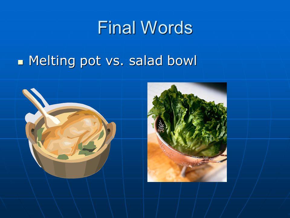 Final Words Melting pot vs. salad bowl Melting pot vs. salad bowl