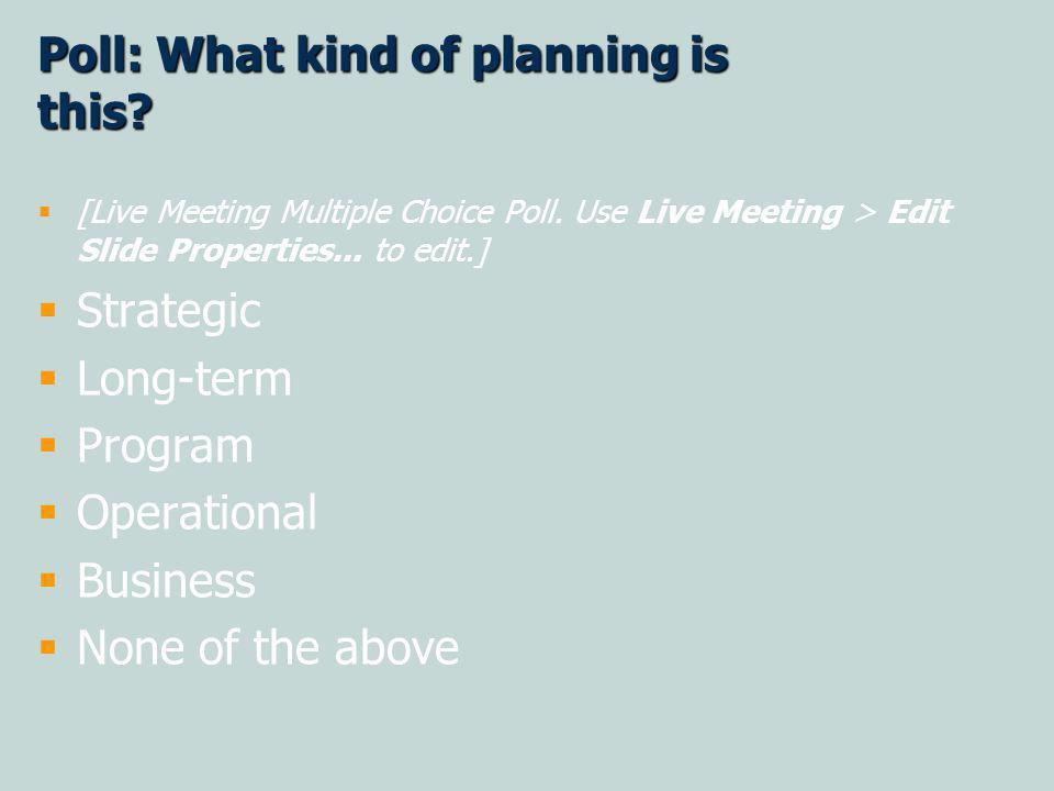 Poll: What kind of planning is this. [Live Meeting Multiple Choice Poll.