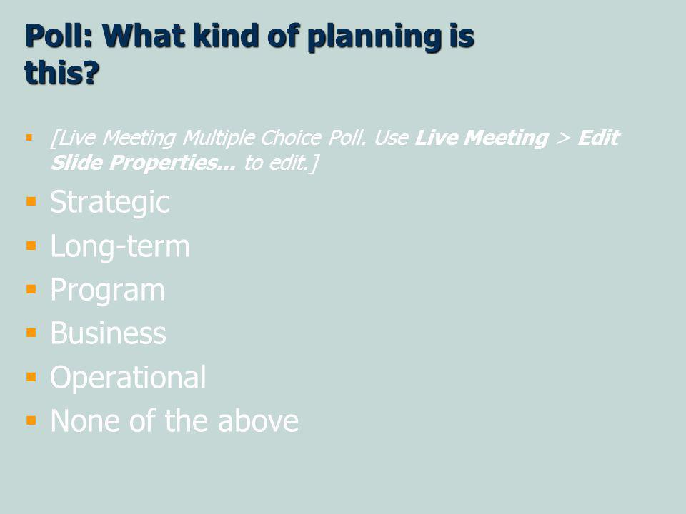 Poll: What kind of planning is this? [Live Meeting Multiple Choice Poll. Use Live Meeting > Edit Slide Properties... to edit.] Strategic Long-term Pro