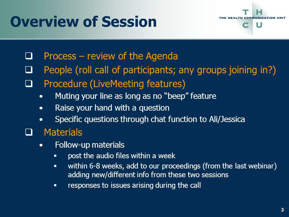 3 Overview of Session Process – review of the Agenda People (roll call of participants; any groups joining in ) Procedure (LiveMeeting features) Muting your line as long as no beep feature Raise your hand with a question Specific questions through chat function to Ali/Jessica Materials Follow-up materials post the audio files within a week within 6-8 weeks, add to our proceedings (from the last webinar) adding new/different info from these two sessions responses to issues arising during the call