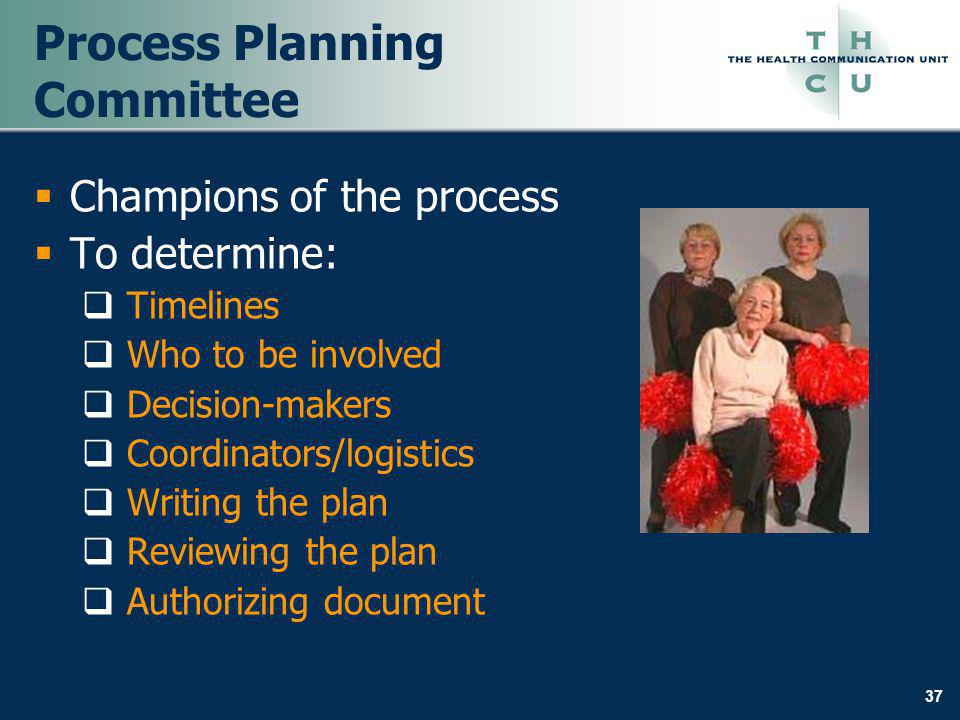 37 Process Planning Committee Champions of the process To determine: Timelines Who to be involved Decision-makers Coordinators/logistics Writing the p