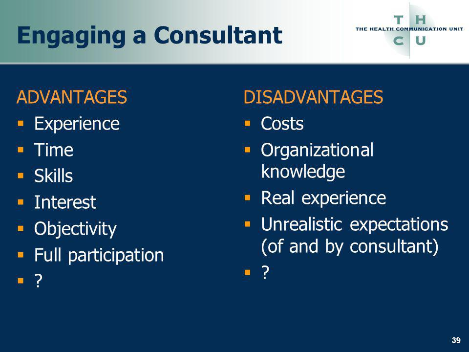 39 Engaging a Consultant ADVANTAGES Experience Time Skills Interest Objectivity Full participation .