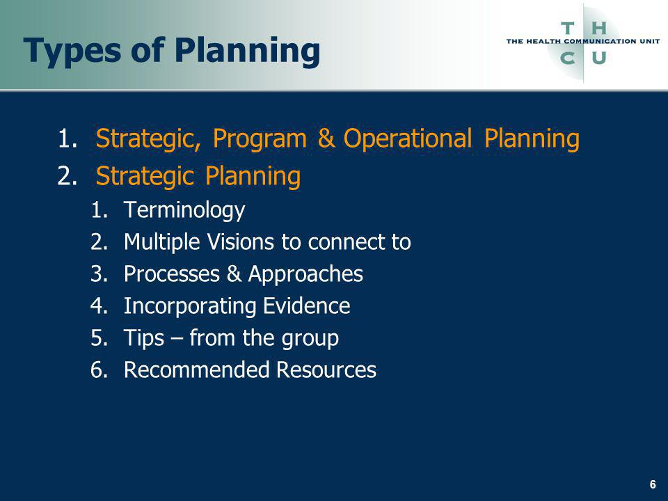 6 Types of Planning 1.Strategic, Program & Operational Planning 2.Strategic Planning 1.Terminology 2.Multiple Visions to connect to 3.Processes & Appr