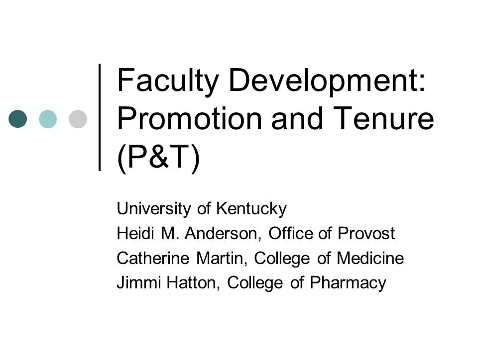 Faculty Development: Promotion and Tenure (P&T) University of Kentucky Heidi M. Anderson, Office of Provost Catherine Martin, College of Medicine Jimm