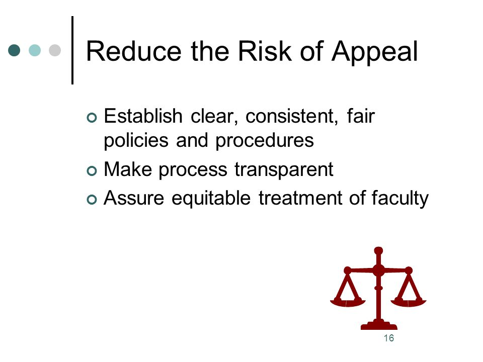 16 Reduce the Risk of Appeal Establish clear, consistent, fair policies and procedures Make process transparent Assure equitable treatment of faculty
