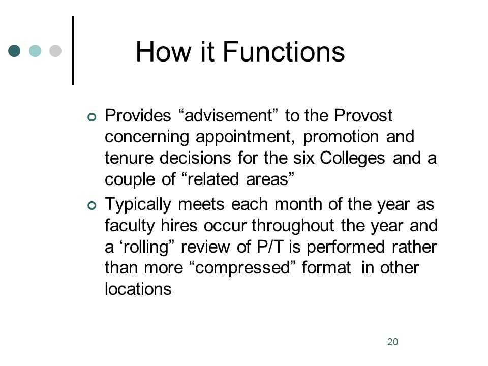 20 How it Functions Provides advisement to the Provost concerning appointment, promotion and tenure decisions for the six Colleges and a couple of rel
