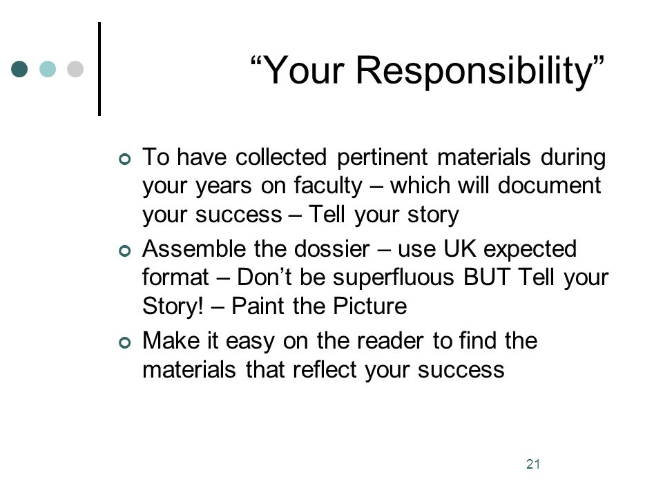 21 Your Responsibility To have collected pertinent materials during your years on faculty – which will document your success – Tell your story Assembl