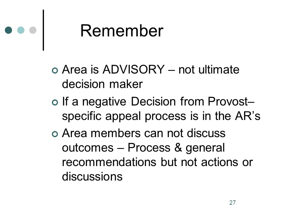 27 Remember Area is ADVISORY – not ultimate decision maker If a negative Decision from Provost– specific appeal process is in the ARs Area members can
