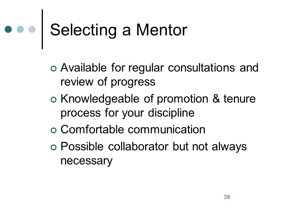 38 Selecting a Mentor Available for regular consultations and review of progress Knowledgeable of promotion & tenure process for your discipline Comfo