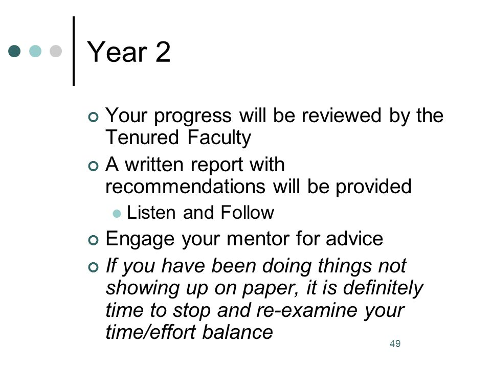 49 Year 2 Your progress will be reviewed by the Tenured Faculty A written report with recommendations will be provided Listen and Follow Engage your m