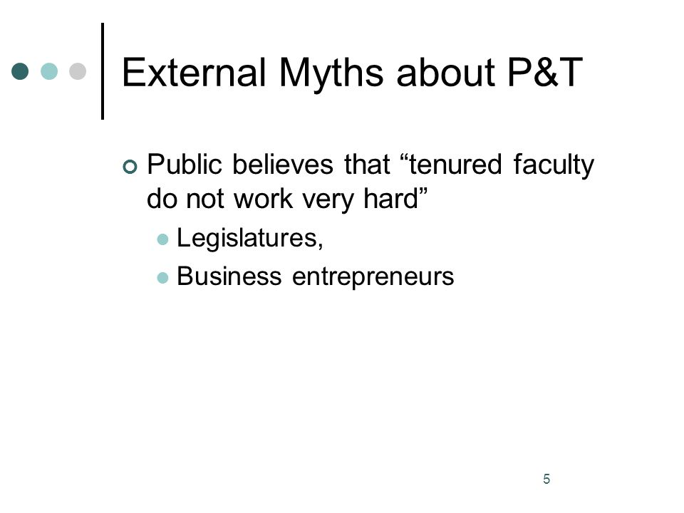 5 External Myths about P&T Public believes that tenured faculty do not work very hard Legislatures, Business entrepreneurs
