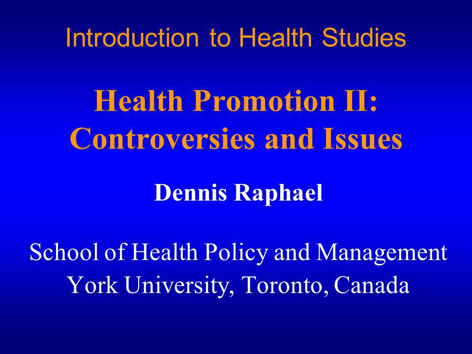 Introduction to Health Studies Health Promotion II: Controversies and Issues Dennis Raphael School of Health Policy and Management York University, Toronto, Canada