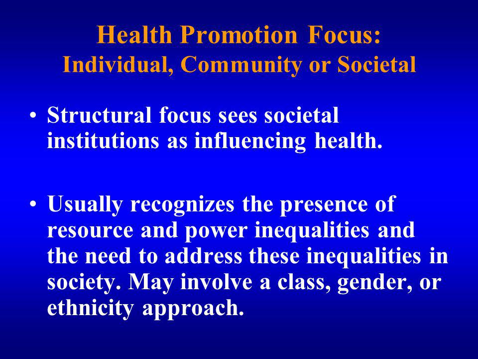 Health Promotion Focus: Individual, Community or Societal Structural focus sees societal institutions as influencing health.