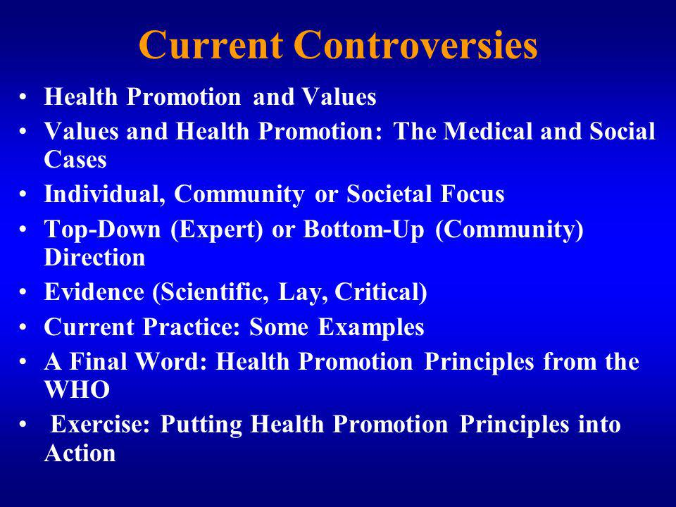 Current Controversies Health Promotion and Values Values and Health Promotion: The Medical and Social Cases Individual, Community or Societal Focus Top-Down (Expert) or Bottom-Up (Community) Direction Evidence (Scientific, Lay, Critical) Current Practice: Some Examples A Final Word: Health Promotion Principles from the WHO Exercise: Putting Health Promotion Principles into Action