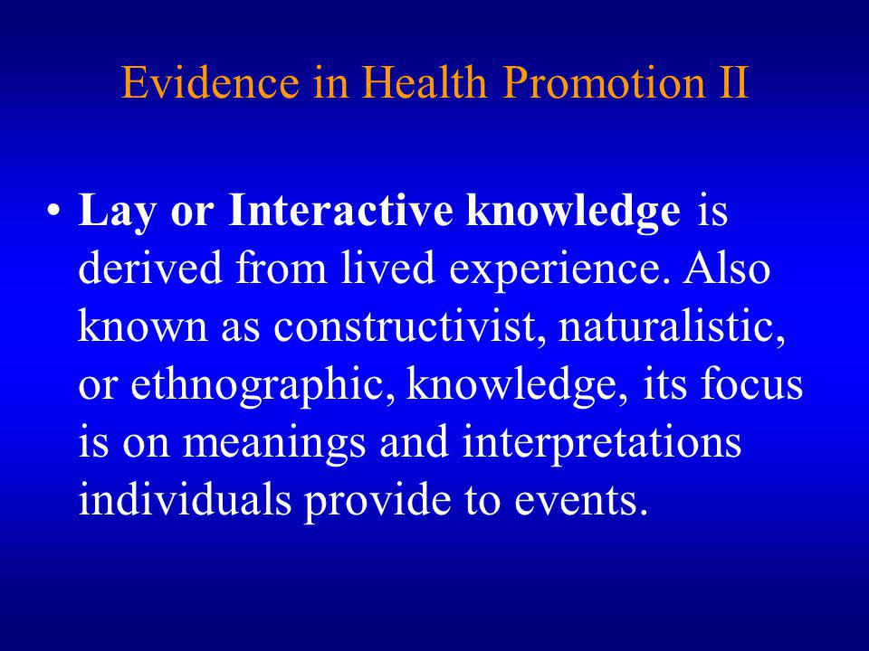 Evidence in Health Promotion II Lay or Interactive knowledge is derived from lived experience.