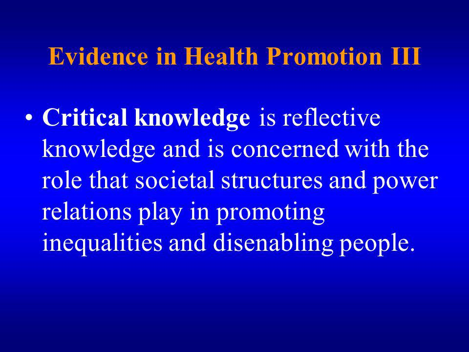 Evidence in Health Promotion III Critical knowledge is reflective knowledge and is concerned with the role that societal structures and power relations play in promoting inequalities and disenabling people.