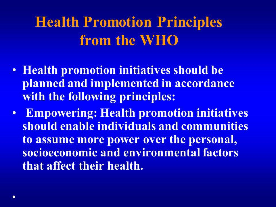 Health Promotion Principles from the WHO Health promotion initiatives should be planned and implemented in accordance with the following principles: Empowering: Health promotion initiatives should enable individuals and communities to assume more power over the personal, socioeconomic and environmental factors that affect their health.