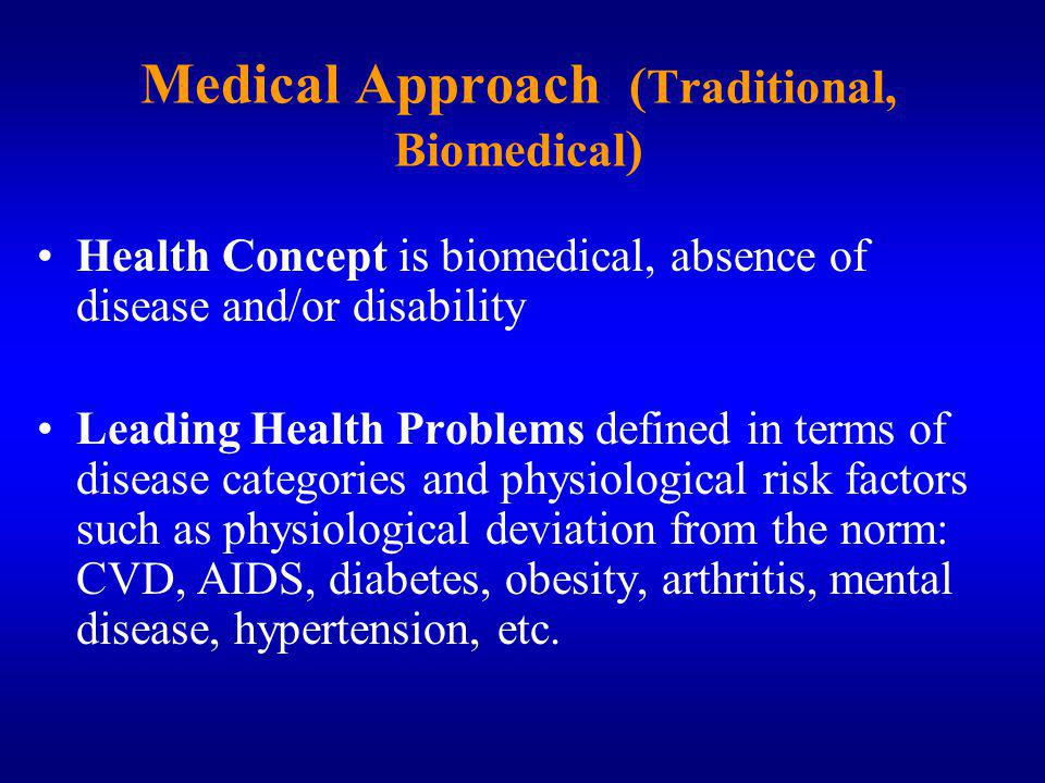 Medical Approach ( Traditional, Biomedical ) Health Concept is biomedical, absence of disease and/or disability Leading Health Problems defined in terms of disease categories and physiological risk factors such as physiological deviation from the norm: CVD, AIDS, diabetes, obesity, arthritis, mental disease, hypertension, etc.