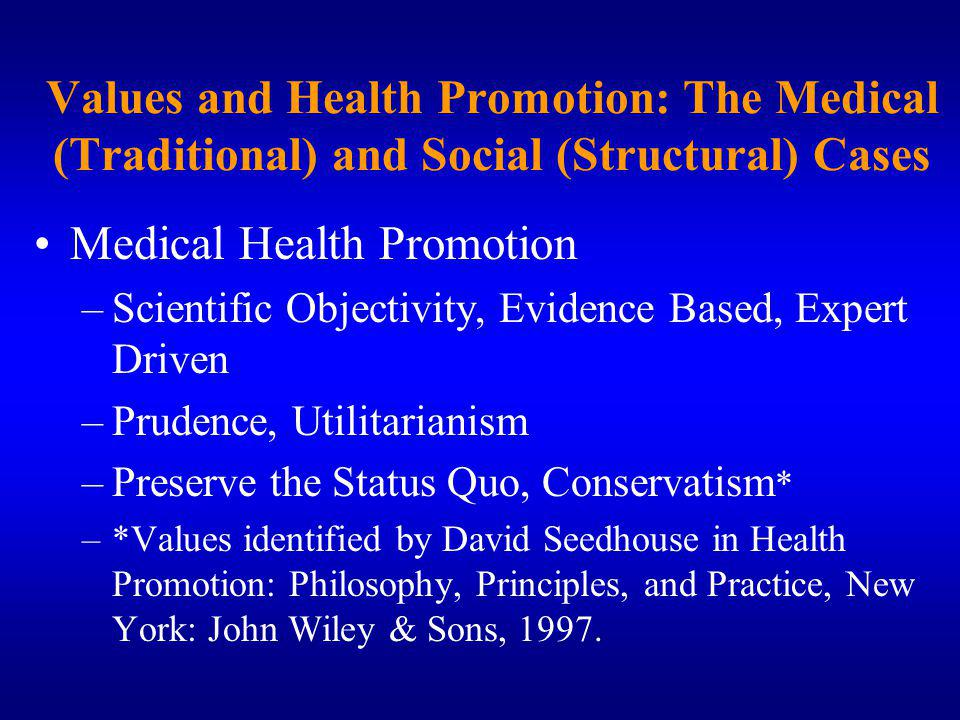 Values and Health Promotion: The Medical (Traditional) and Social (Structural) Cases Medical Health Promotion –Scientific Objectivity, Evidence Based, Expert Driven –Prudence, Utilitarianism –Preserve the Status Quo, Conservatism * –*Values identified by David Seedhouse in Health Promotion: Philosophy, Principles, and Practice, New York: John Wiley & Sons, 1997.