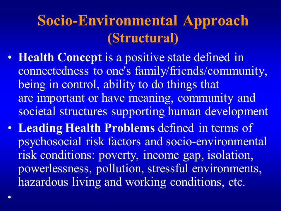 Socio-Environmental Approach (Structural) Health Concept is a positive state defined in connectedness to one s family/friends/community, being in control, ability to do things that are important or have meaning, community and societal structures supporting human development Leading Health Problems defined in terms of psychosocial risk factors and socio environmental risk conditions: poverty, income gap, isolation, powerlessness, pollution, stressful environments, hazardous living and working conditions, etc.