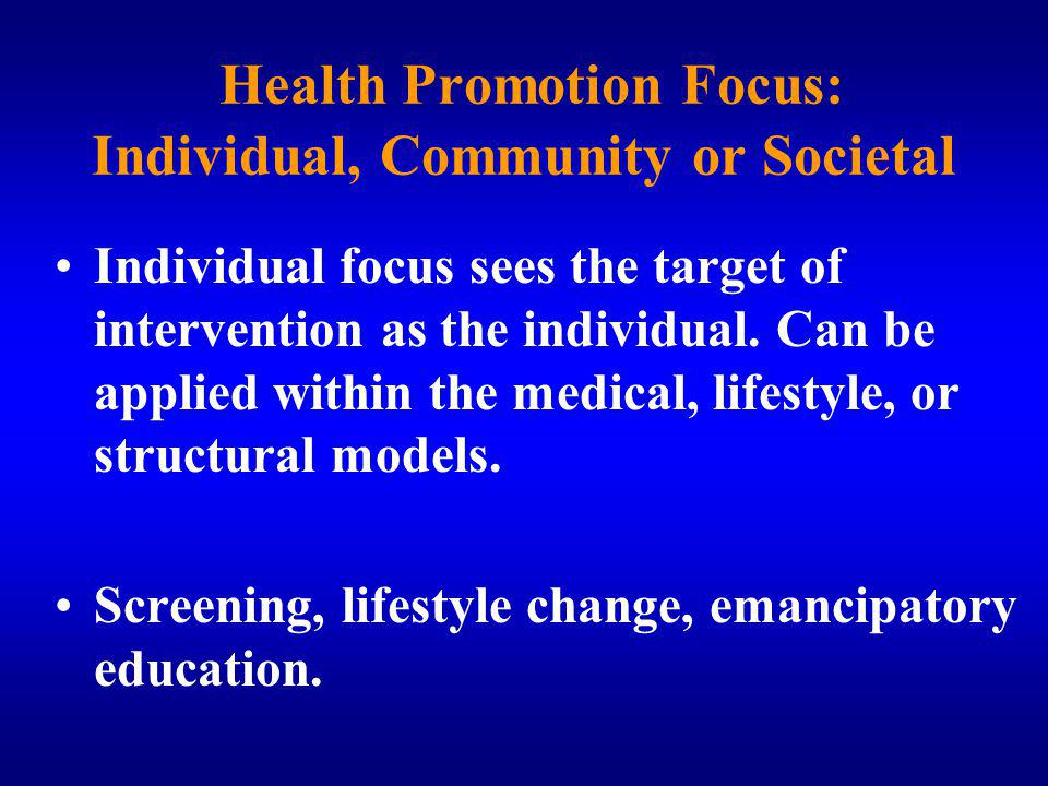 Health Promotion Focus: Individual, Community or Societal Individual focus sees the target of intervention as the individual.