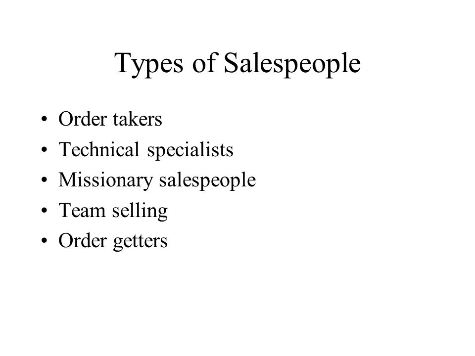 Types of Salespeople Order takers Technical specialists Missionary salespeople Team selling Order getters