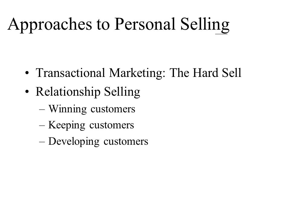Approaches to Personal Selling Transactional Marketing: The Hard Sell Relationship Selling –Winning customers –Keeping customers –Developing customers