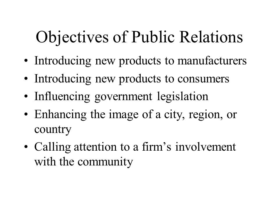 Objectives of Public Relations Introducing new products to manufacturers Introducing new products to consumers Influencing government legislation Enha